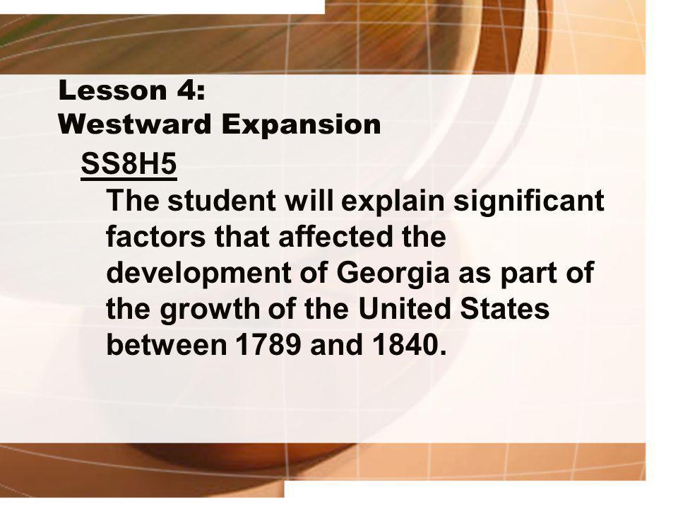 Lesson 4: Westward Expansion SS8H5 The student will explain significant factors that affected the development of Georgia as part of the growth of the