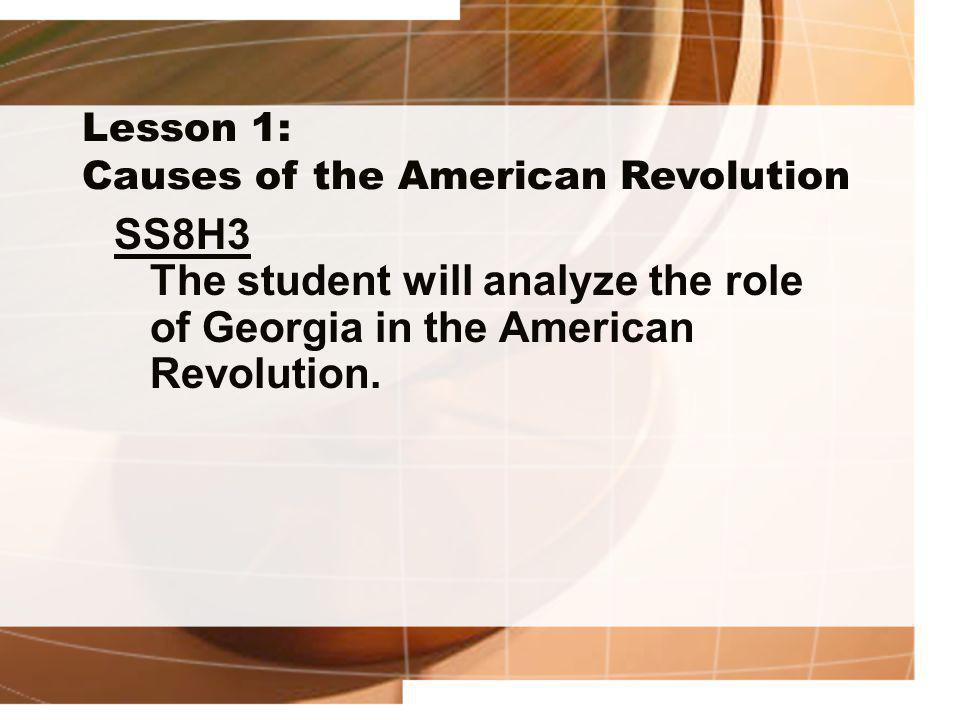 Lesson 1: Causes of the American Revolution SS8H3 The student will analyze the role of Georgia in the American Revolution.
