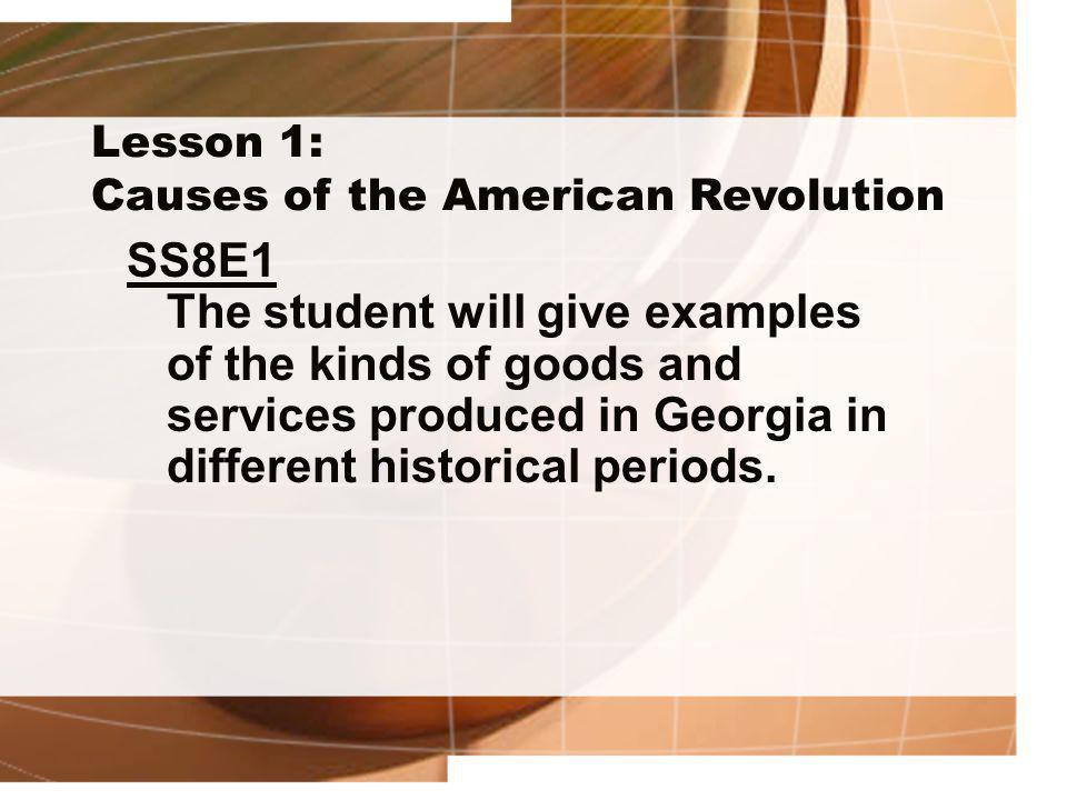 Lesson 1: Causes of the American Revolution SS8E1 The student will give examples of the kinds of goods and services produced in Georgia in different h