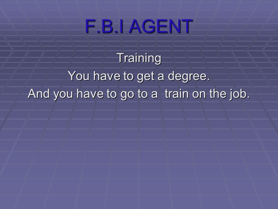 F.B.I AGENT Training You have to get a degree. And you have to go to a train on the job.