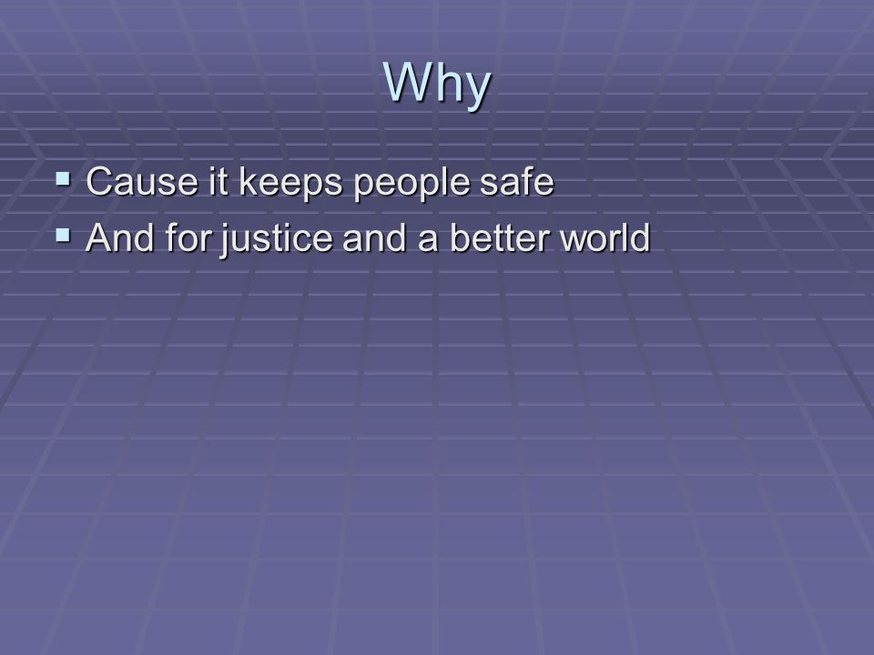 Why  Cause it keeps people safe  And for justice and a better world