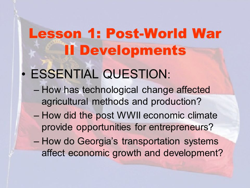Lesson 1: Post-World War II Developments ESSENTIAL QUESTION : –How has technological change affected agricultural methods and production.
