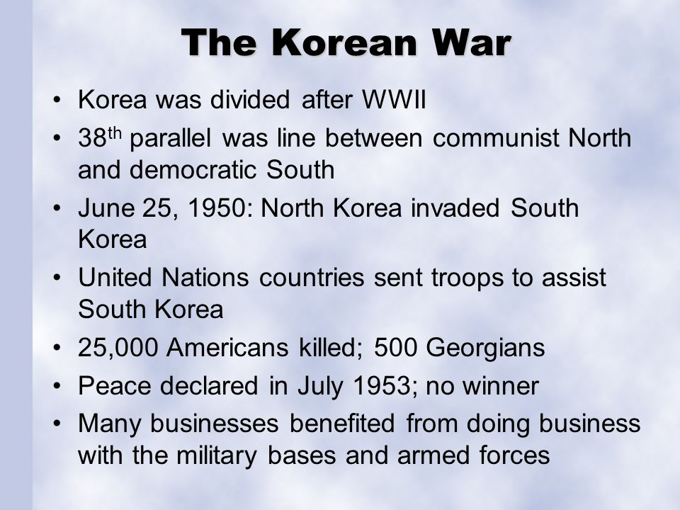 The Korean War Korea was divided after WWII 38 th parallel was line between communist North and democratic South June 25, 1950: North Korea invaded South Korea United Nations countries sent troops to assist South Korea 25,000 Americans killed; 500 Georgians Peace declared in July 1953; no winner Many businesses benefited from doing business with the military bases and armed forces