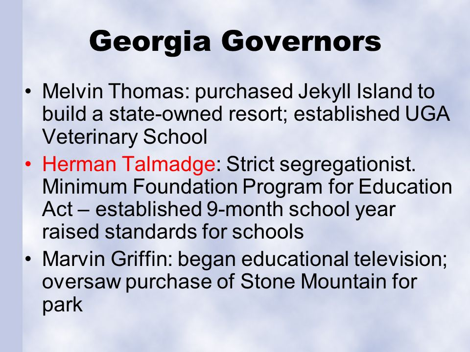 Georgia Governors Melvin Thomas: purchased Jekyll Island to build a state-owned resort; established UGA Veterinary School Herman Talmadge: Strict segregationist.