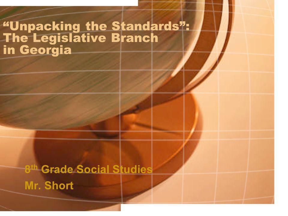 """Unpacking the Standards"": The Legislative Branch in Georgia 8 th Grade Social Studies Mr. Short"