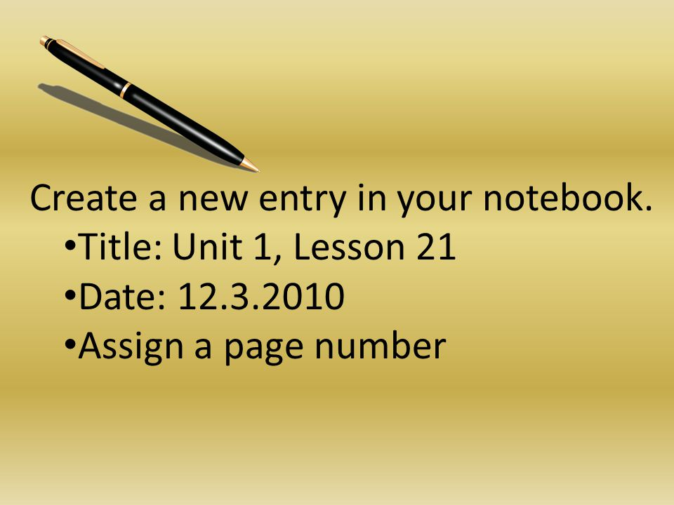 Create a new entry in your notebook. Title: Unit 1, Lesson 21 Date: 12.3.2010 Assign a page number