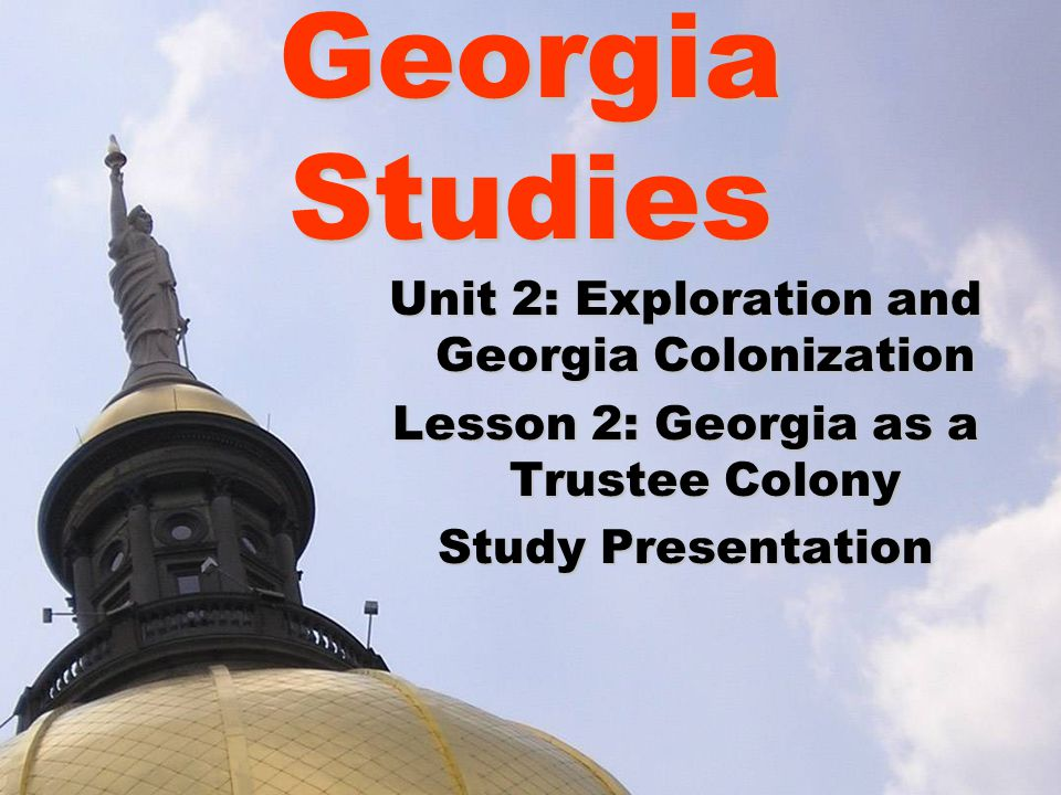 Georgia Studies Unit 2: Exploration and Georgia Colonization Lesson 2: Georgia as a Trustee Colony Study Presentation