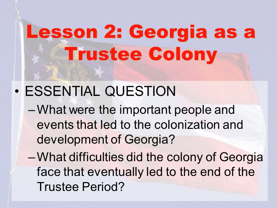 Lesson 2: Georgia as a Trustee Colony ESSENTIAL QUESTION –What were the important people and events that led to the colonization and development of Ge