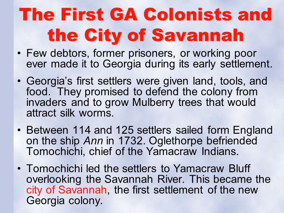 The First GA Colonists and the City of Savannah Few debtors, former prisoners, or working poor ever made it to Georgia during its early settlement. Ge