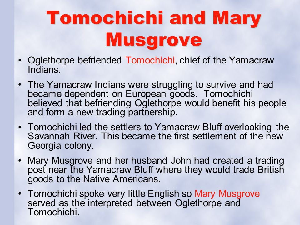 Tomochichi and Mary Musgrove Oglethorpe befriended Tomochichi, chief of the Yamacraw Indians. The Yamacraw Indians were struggling to survive and had