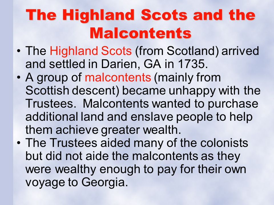 The Highland Scots and the Malcontents The Highland Scots (from Scotland) arrived and settled in Darien, GA in 1735. A group of malcontents (mainly fr