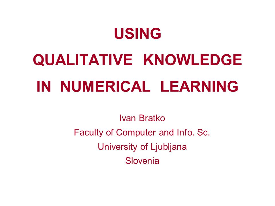 USING QUALITATIVE KNOWLEDGE IN NUMERICAL LEARNING Ivan Bratko Faculty of Computer and Info. Sc. University of Ljubljana Slovenia