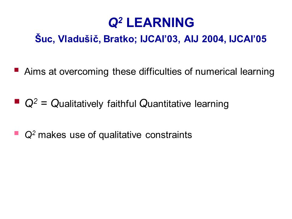 Q 2 LEARNING Šuc, Vladušič, Bratko; IJCAI'03, AIJ 2004, IJCAI'05  Aims at overcoming these difficulties of numerical learning  Q 2 = Q ualitatively