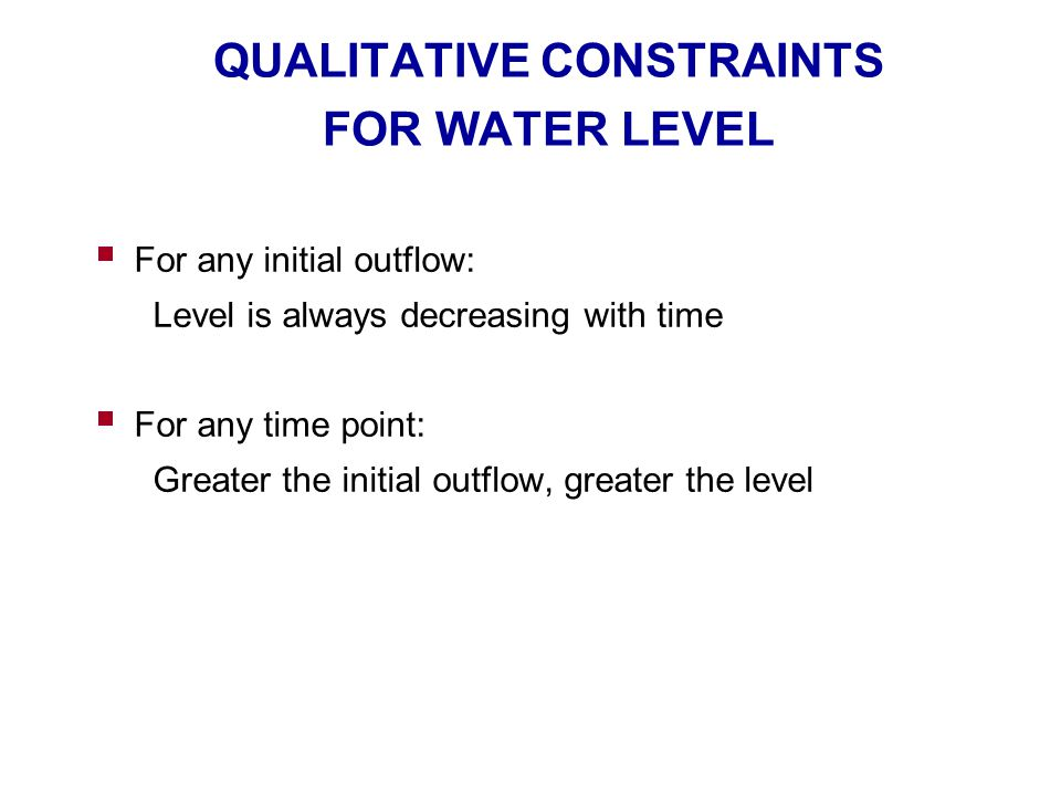 QUALITATIVE CONSTRAINTS FOR WATER LEVEL  For any initial outflow: Level is always decreasing with time  For any time point: Greater the initial outf