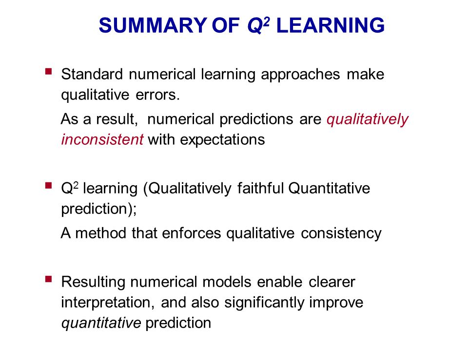 SUMMARY OF Q 2 LEARNING  Standard numerical learning approaches make qualitative errors. As a result, numerical predictions are qualitatively inconsi