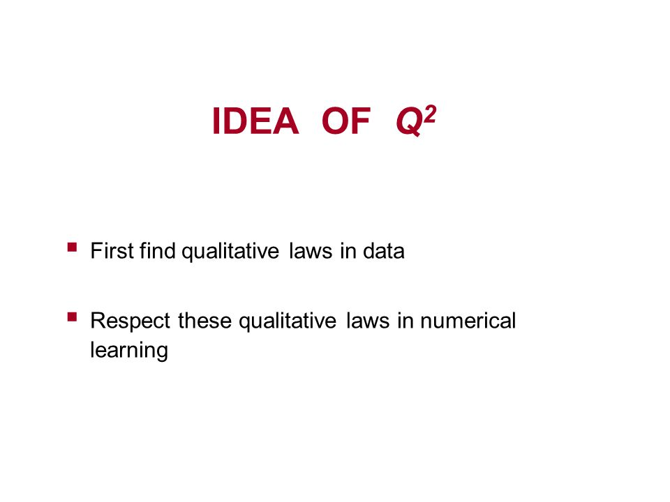 IDEA OF Q 2  First find qualitative laws in data  Respect these qualitative laws in numerical learning