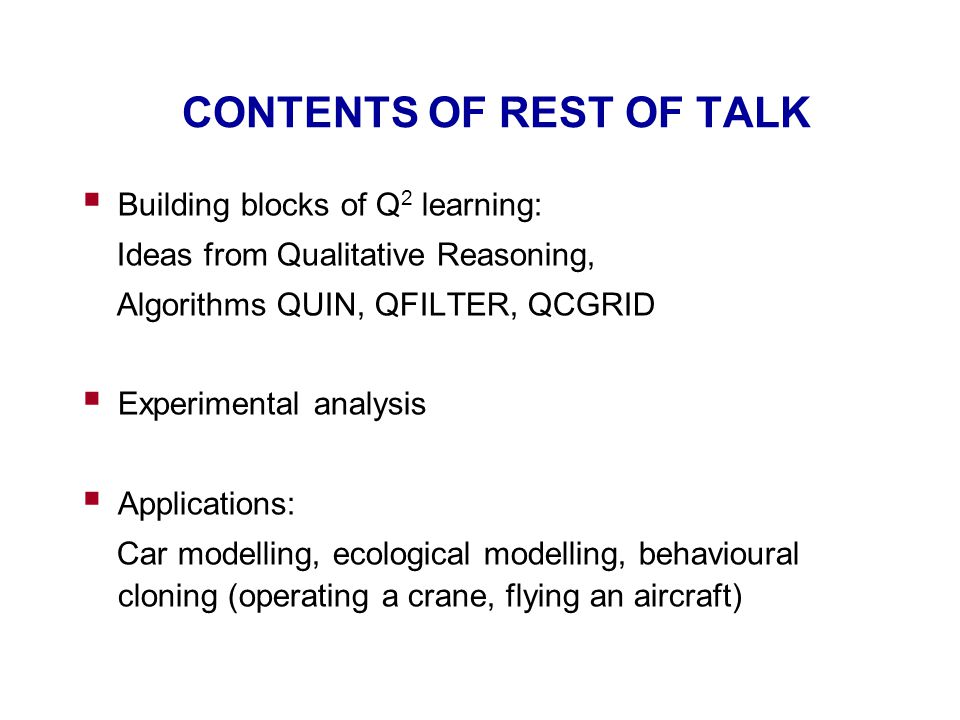 CONTENTS OF REST OF TALK  Building blocks of Q 2 learning: Ideas from Qualitative Reasoning, Algorithms QUIN, QFILTER, QCGRID  Experimental analysis