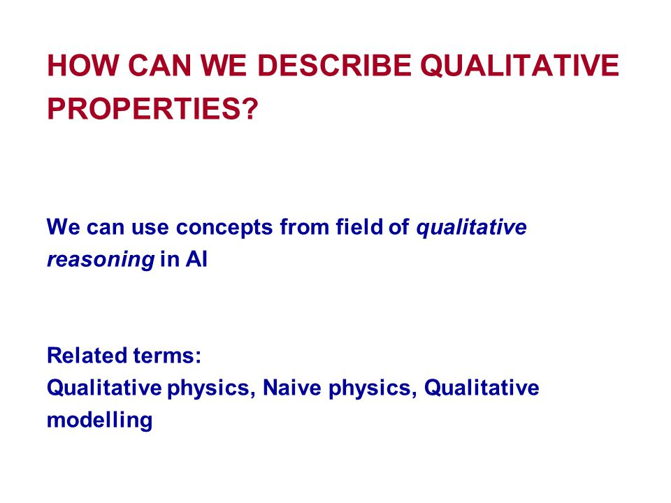 HOW CAN WE DESCRIBE QUALITATIVE PROPERTIES? We can use concepts from field of qualitative reasoning in AI Related terms: Qualitative physics, Naive ph