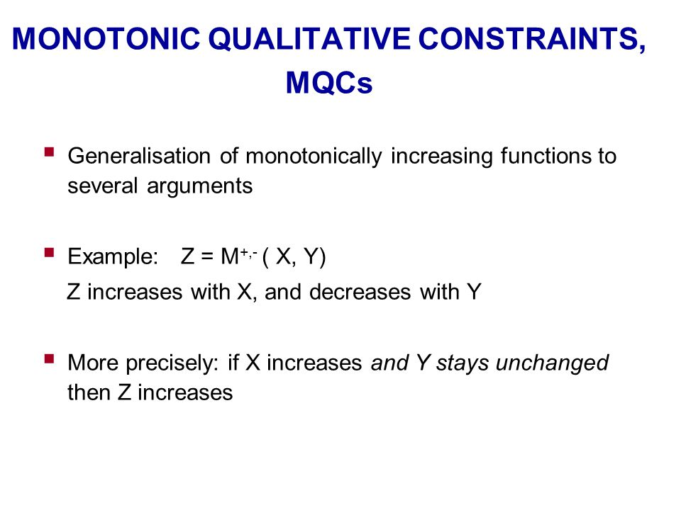 MONOTONIC QUALITATIVE CONSTRAINTS, MQCs  Generalisation of monotonically increasing functions to several arguments  Example: Z = M +,- ( X, Y) Z inc