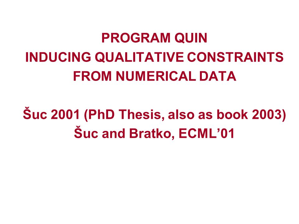 PROGRAM QUIN INDUCING QUALITATIVE CONSTRAINTS FROM NUMERICAL DATA Šuc 2001 (PhD Thesis, also as book 2003) Šuc and Bratko, ECML'01