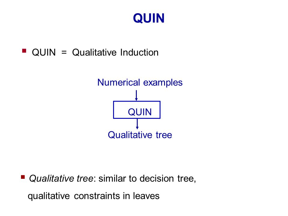 QUIN  QUIN = Qualitative Induction Numerical examples QUIN Qualitative tree  Qualitative tree: similar to decision tree, qualitative constraints in leaves