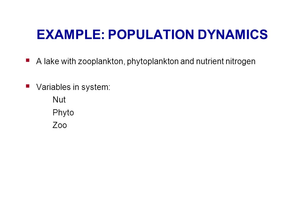 EXAMPLE: POPULATION DYNAMICS  A lake with zooplankton, phytoplankton and nutrient nitrogen  Variables in system: Nut Phyto Zoo