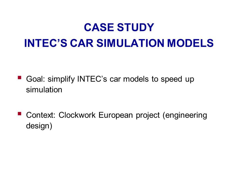 CASE STUDY INTEC'S CAR SIMULATION MODELS  Goal: simplify INTEC's car models to speed up simulation  Context: Clockwork European project (engineering design)