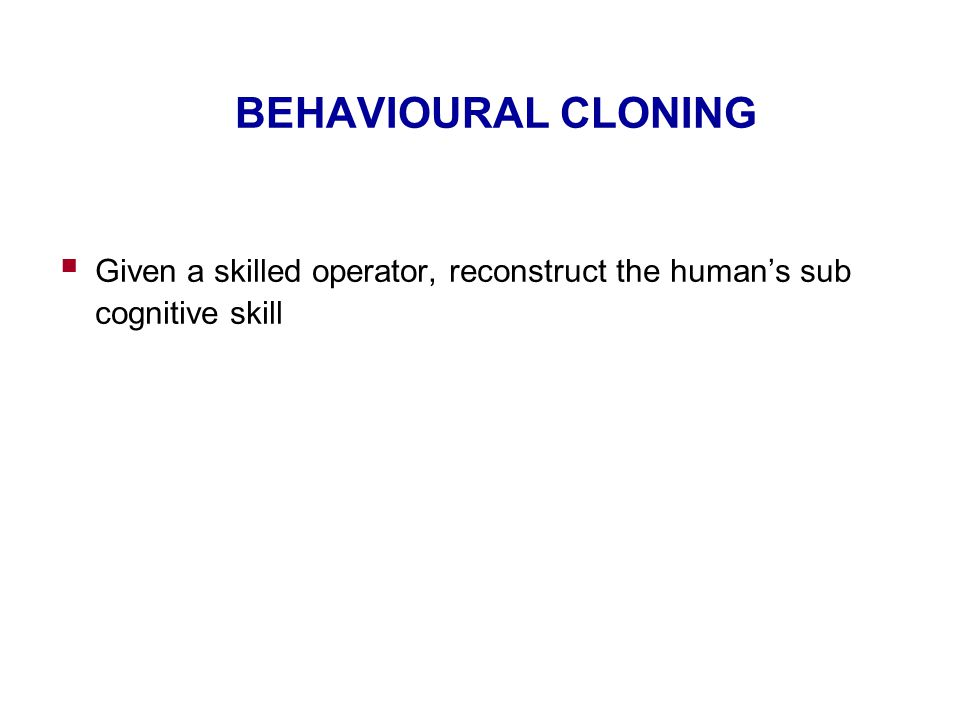 BEHAVIOURAL CLONING  Given a skilled operator, reconstruct the human's sub cognitive skill