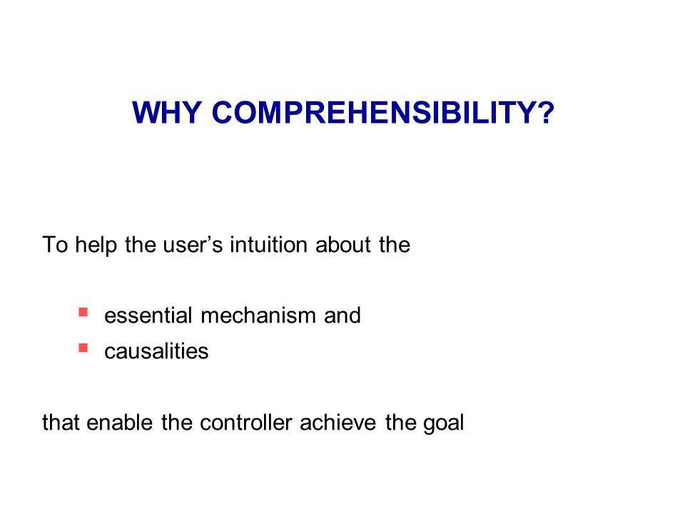 WHY COMPREHENSIBILITY? To help the user's intuition about the  essential mechanism and  causalities that enable the controller achieve the goal