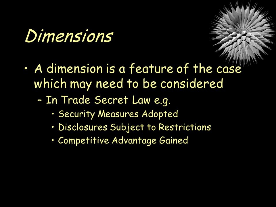 Dimensions A dimension is a feature of the case which may need to be considered –In Trade Secret Law e.g.