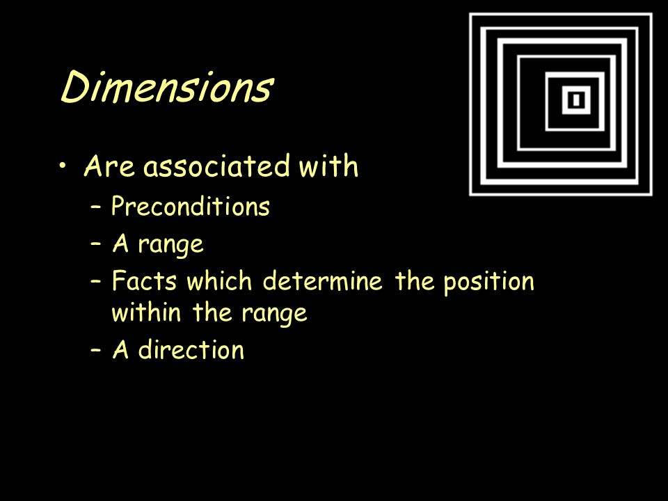 Dimensions Are associated with –Preconditions –A range –Facts which determine the position within the range –A direction
