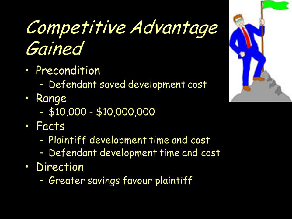 Competitive Advantage Gained Precondition –Defendant saved development cost Range –$10,000 - $10,000,000 Facts –Plaintiff development time and cost –Defendant development time and cost Direction –Greater savings favour plaintiff