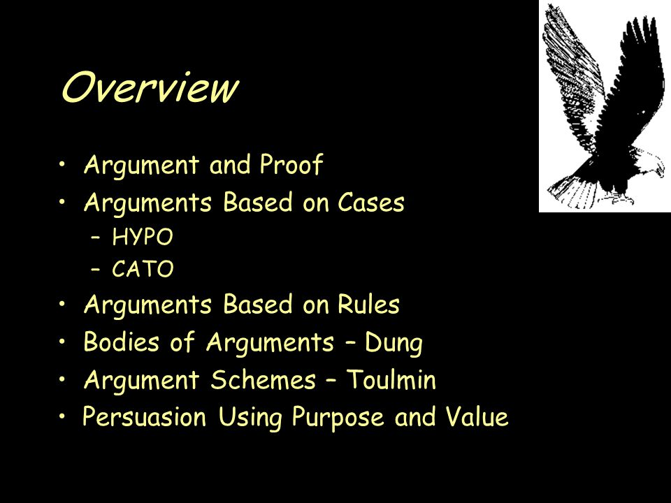 Overview Argument and Proof Arguments Based on Cases –HYPO –CATO Arguments Based on Rules Bodies of Arguments – Dung Argument Schemes – Toulmin Persuasion Using Purpose and Value