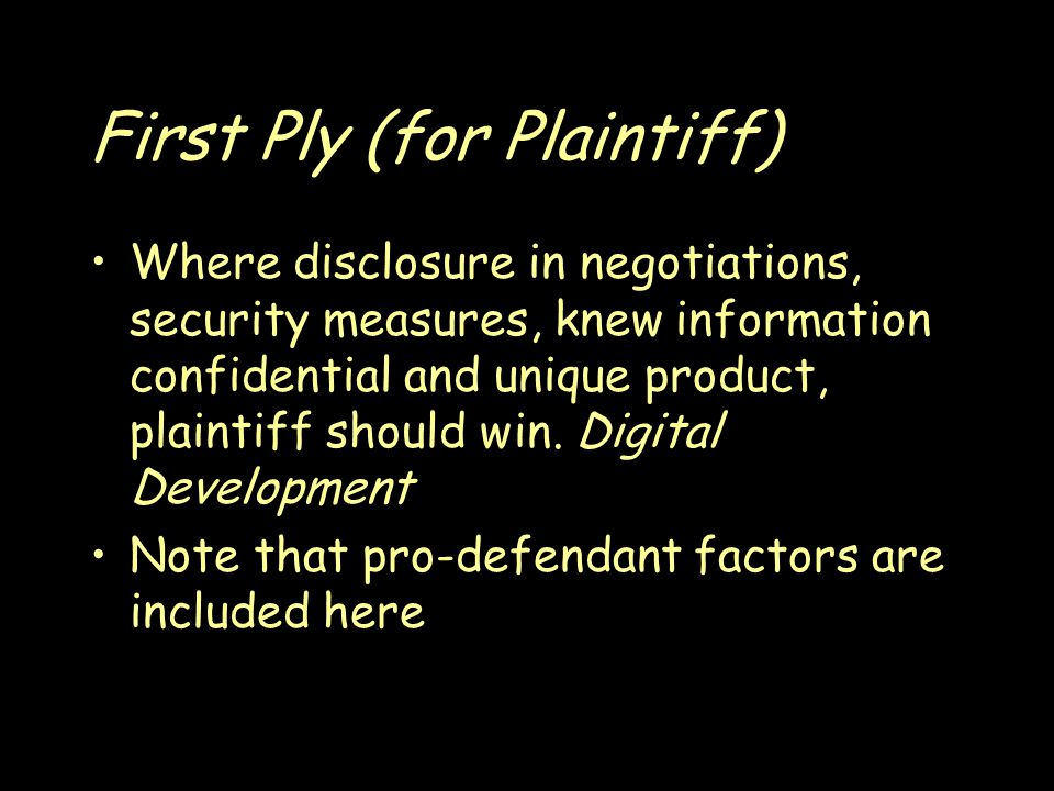 First Ply (for Plaintiff) Where disclosure in negotiations, security measures, knew information confidential and unique product, plaintiff should win.