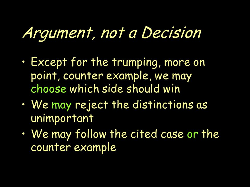 Argument, not a Decision Except for the trumping, more on point, counter example, we may choose which side should win We may reject the distinctions as unimportant We may follow the cited case or the counter example