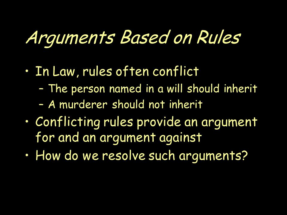 Arguments Based on Rules In Law, rules often conflict –The person named in a will should inherit –A murderer should not inherit Conflicting rules provide an argument for and an argument against How do we resolve such arguments