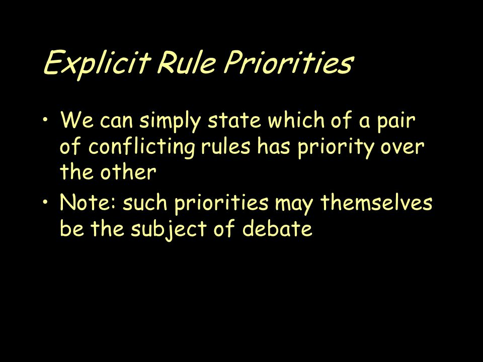 Explicit Rule Priorities We can simply state which of a pair of conflicting rules has priority over the other Note: such priorities may themselves be the subject of debate
