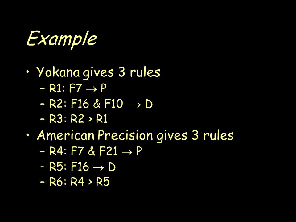 Example Yokana gives 3 rules –R1: F7  P –R2: F16 & F10  D –R3: R2 > R1 American Precision gives 3 rules –R4: F7 & F21  P –R5: F16  D –R6: R4 > R5