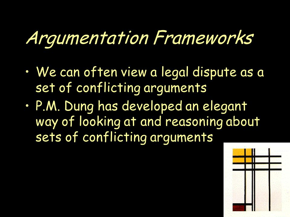 Argumentation Frameworks We can often view a legal dispute as a set of conflicting arguments P.M.