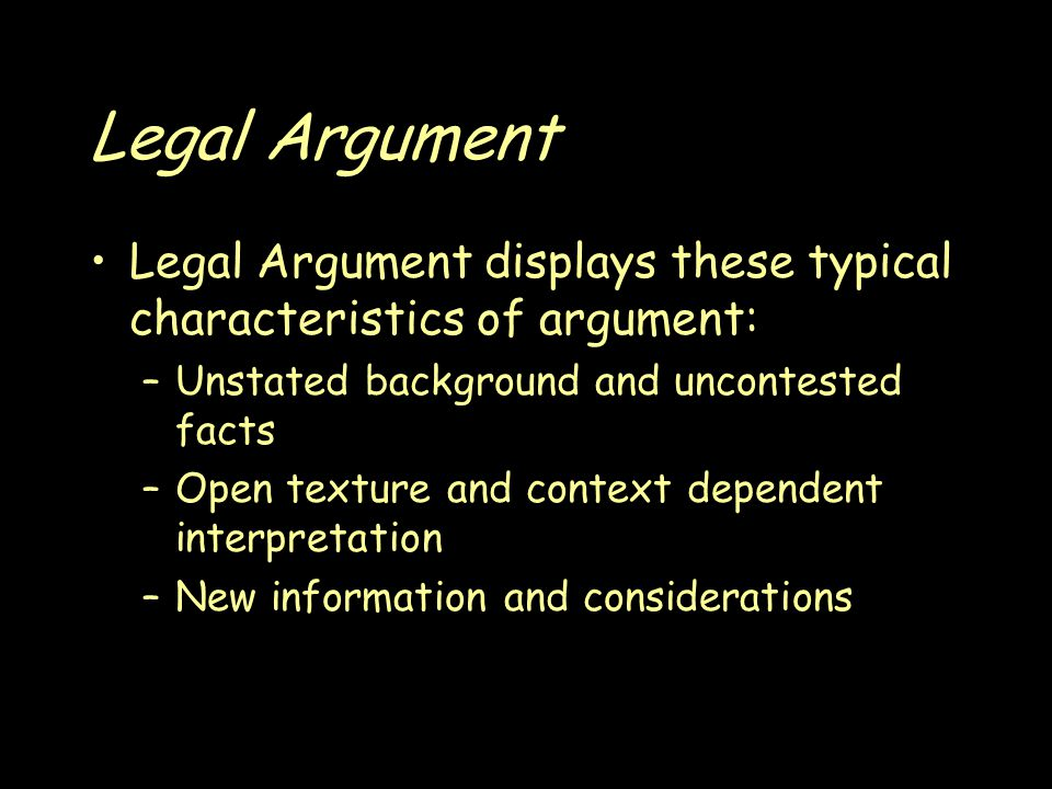 Legal Argument Legal Argument displays these typical characteristics of argument: –Unstated background and uncontested facts –Open texture and context dependent interpretation –New information and considerations