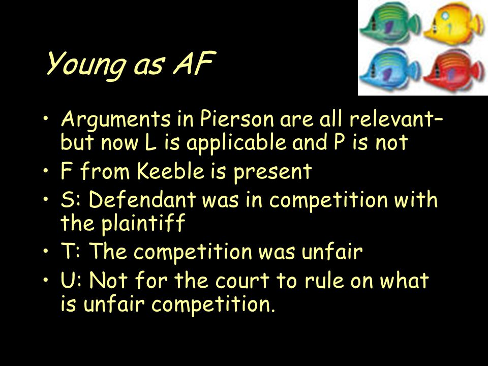 Young as AF Arguments in Pierson are all relevant– but now L is applicable and P is not F from Keeble is present S: Defendant was in competition with the plaintiff T: The competition was unfair U: Not for the court to rule on what is unfair competition.