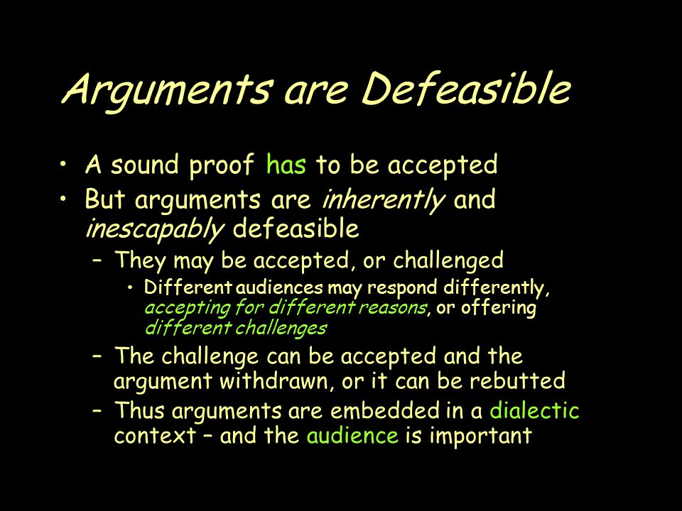 Arguments are Defeasible A sound proof has to be accepted But arguments are inherently and inescapably defeasible –They may be accepted, or challenged Different audiences may respond differently, accepting for different reasons, or offering different challenges –The challenge can be accepted and the argument withdrawn, or it can be rebutted –Thus arguments are embedded in a dialectic context – and the audience is important