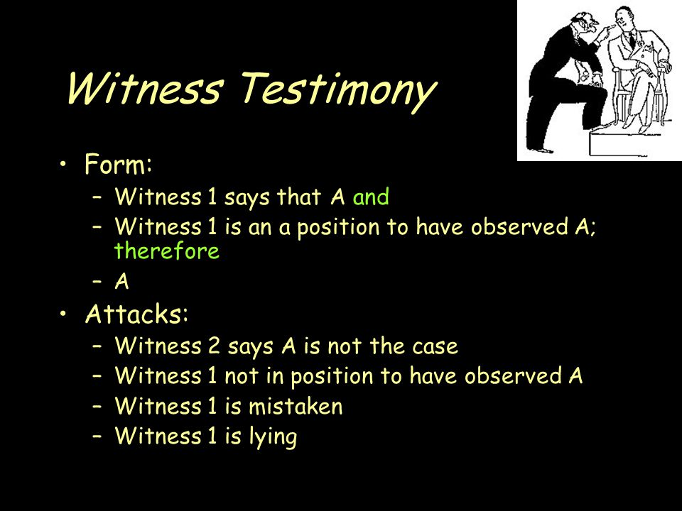 Witness Testimony Form: –Witness 1 says that A and –Witness 1 is an a position to have observed A; therefore –A–A Attacks: –Witness 2 says A is not the case –Witness 1 not in position to have observed A –Witness 1 is mistaken –Witness 1 is lying