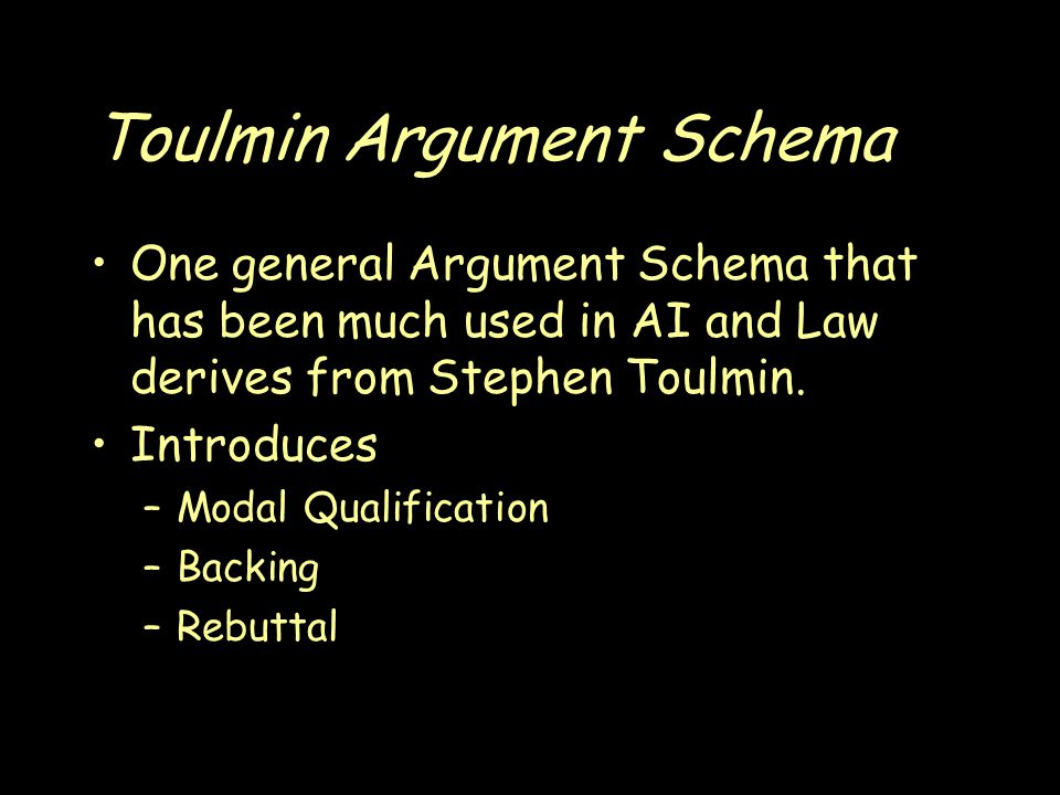 Toulmin Argument Schema One general Argument Schema that has been much used in AI and Law derives from Stephen Toulmin.