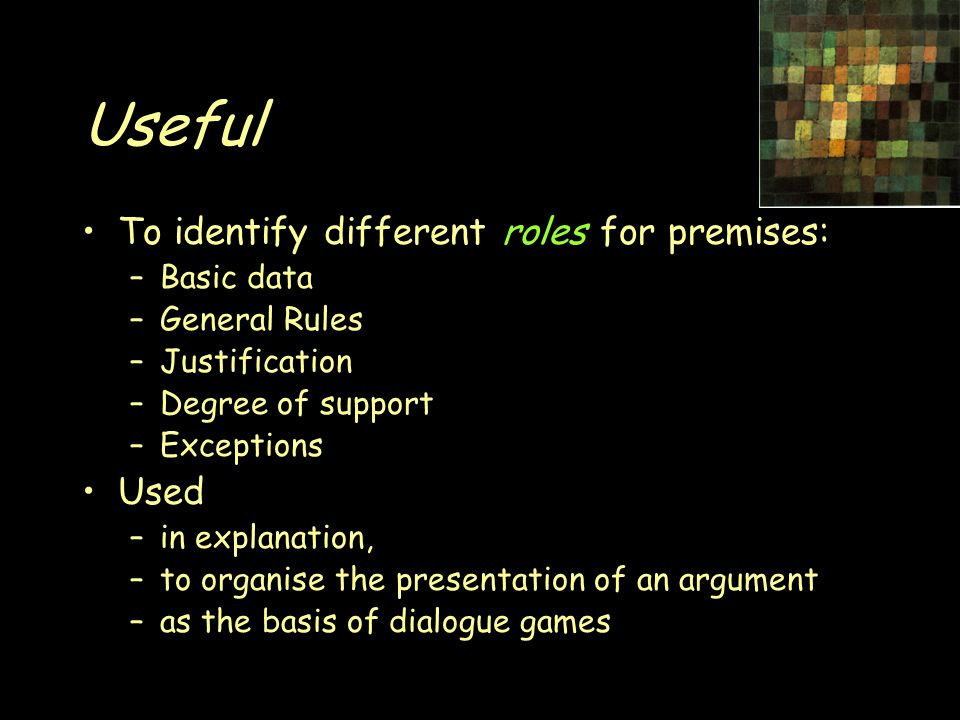 Useful To identify different roles for premises: –Basic data –General Rules –Justification –Degree of support –Exceptions Used –in explanation, –to organise the presentation of an argument –as the basis of dialogue games
