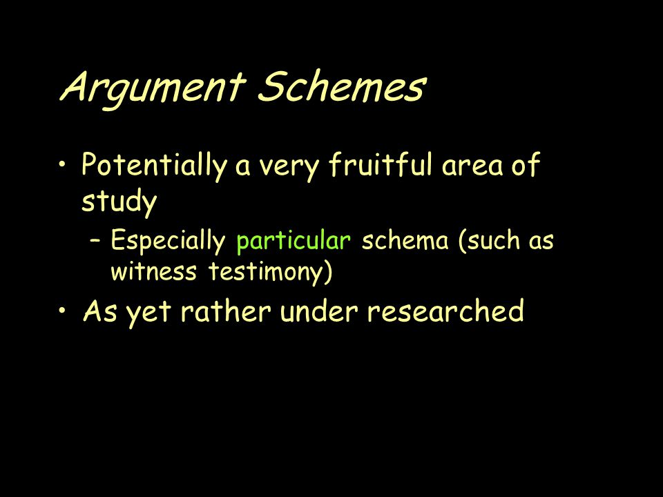 Argument Schemes Potentially a very fruitful area of study –Especially particular schema (such as witness testimony) As yet rather under researched