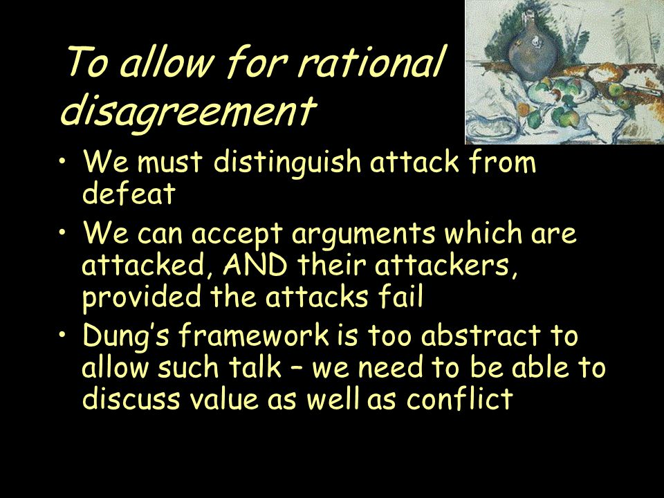 To allow for rational disagreement We must distinguish attack from defeat We can accept arguments which are attacked, AND their attackers, provided the attacks fail Dung's framework is too abstract to allow such talk – we need to be able to discuss value as well as conflict