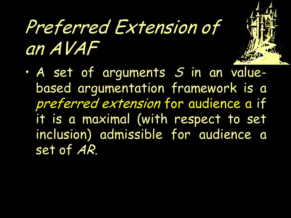 Preferred Extension of an AVAF A set of arguments S in an value- based argumentation framework is a preferred extension for audience a if it is a maximal (with respect to set inclusion) admissible for audience a set of AR.