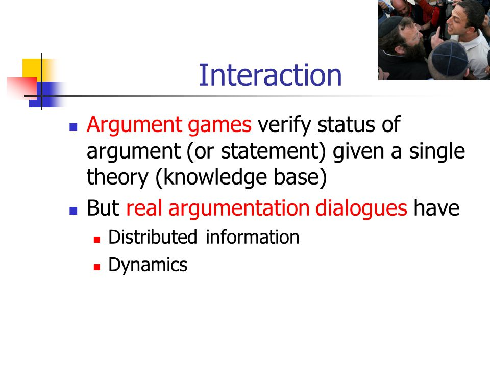 Interaction Argument games verify status of argument (or statement) given a single theory (knowledge base) But real argumentation dialogues have Distr