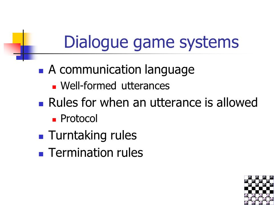 Dialogue game systems A communication language Well-formed utterances Rules for when an utterance is allowed Protocol Turntaking rules Termination rul